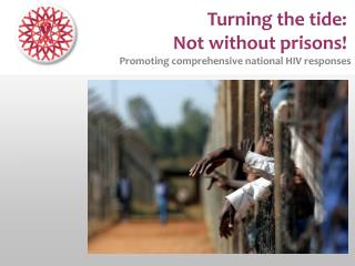 Turning the tide:  Not without prisons!  Promoting comprehensive national HIV responses