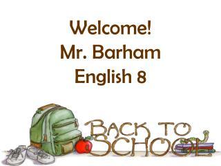 Welcome! Mr. Barham English 8
