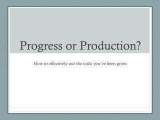 Progress or Production?
