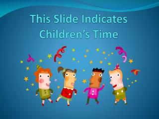 This Slide  Indicates  Children's Time