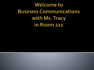 Welcome to  Business Communications with Ms. Tracy in Room 221