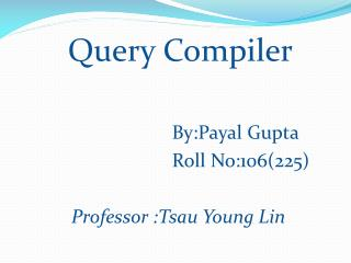 Query Compiler By:Payal  Gupta Roll No:106(225)                 Professor : Tsau  Young Lin