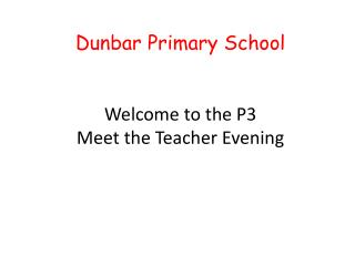 Dunbar Primary School Welcome to the  P3 Meet the Teacher Evening