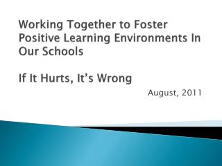 Working Together to Foster  Positive Learning Environments In Our Schools If It Hurts, It's Wrong