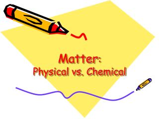 Matter :  Physical vs. Chemical
