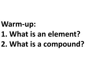 Warm-up: 1. What is an element? 2. What is a compound?