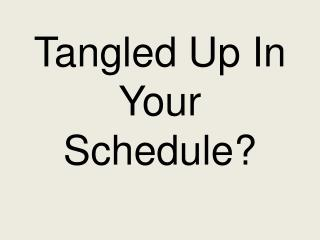 Tangled Up In Your Schedule?