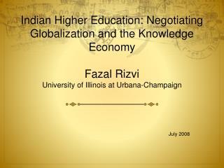 Indian Higher Education: Negotiating Globalization and the Knowledge Economy  Fazal Rizvi University of Illinois at Urba