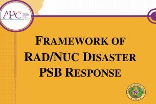 F RAMEWORK OF  R AD /N UC D ISASTER  PSB R ESPONSE