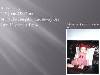 Kelly Tang 11 th  June 2000 6pm St  Paul's Hospital, Causeway Bay I am 12 years old now.