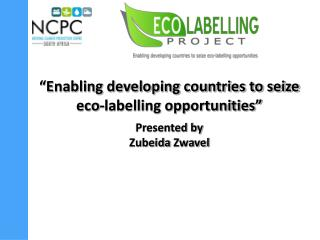 """Enabling developing countries to seize eco-labelling opportunities"" Presented by  Zubeida Zwavel"