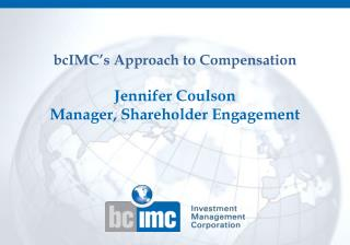 bcIMC's  Approach to Compensation Jennifer  Coulson Manager, Shareholder Engagement