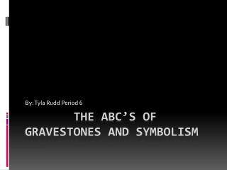 The ABC'S OF GRAVESTONEs and SYMBOLISM