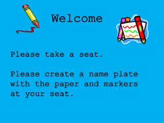 Please take a seat.  Please create a name plate with the paper and markers at your seat.
