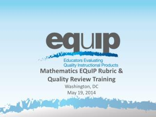 Mathematics EQuIP  Rubric &  Quality Review Training Washington, DC May 19, 2014