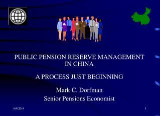 PUBLIC PENSION RESERVE MANAGEMENT IN CHINA  A PROCESS JUST BEGINNING  Mark C. Dorfman Senior Pensions Economist