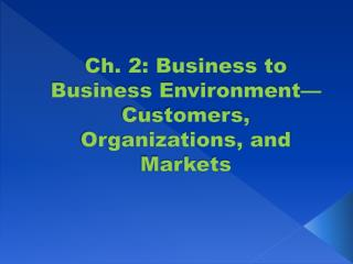 Ch. 2: Business to Business Environment�Customers, Organizations, and Markets