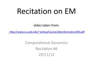 Recitation on EM slides taken from: cs.ucsb/~ambuj/Courses/bioinformatics/EM.pdf