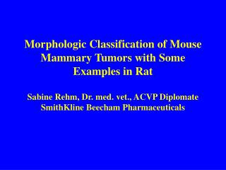 Morphologic Classification of Mouse Mammary Tumors with Some Examples in Rat  Sabine Rehm, Dr. med. vet., ACVP Diplomate