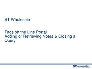 BT Wholesale Tags on the Line Portal Adding or Retrieving  Notes & Closing a Query