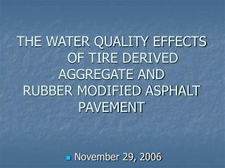 THE WATER QUALITY EFFECTS   OF TIRE DERIVED AGGREGATE AND  RUBBER MODIFIED ASPHALT PAVEMENT