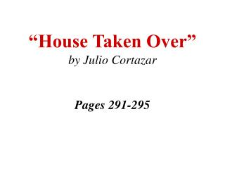 """House Taken Over"" by Julio  Cortazar Pages 291-295"