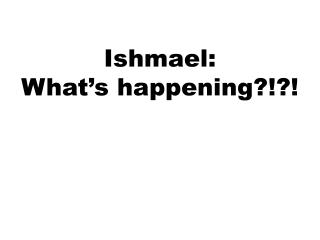 Ishmael:  What's happening?!?!