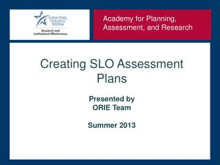 Creating SLO Assessment Plans Presented by  ORIE Team Summer 2013