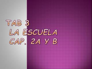 Tab 3 La  Escuela  Cap.  2A y B
