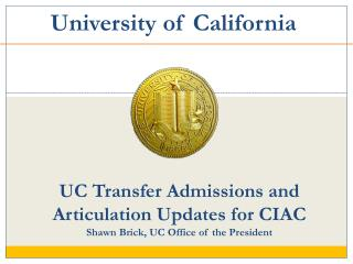 UC Transfer Admissions and Articulation Updates for CIAC Shawn Brick, UC Office of the President