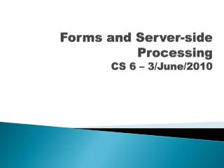 Forms and Server-side Processing CS  6  –  3/June/2010