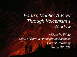 Earth s Mantle: A View Through Volcanism s Window