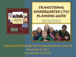 Transitional Kindergarten Implementation Summit November 8, 2011 Sacramento, California