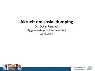Aktuelt om sosial dumping Dir.  Oskar R�nbeck  Byggen�ringens Landforening april 2009