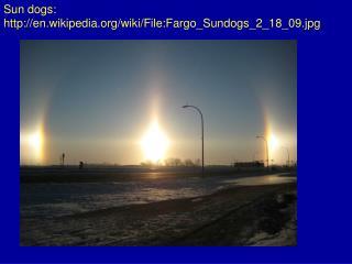 Sun  dogs:  en.wikipedia/wiki/File:Fargo_Sundogs_2_18_09.jpg