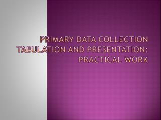 PRIMARY DATA COLLECTION TABULATION AND PRESENTATION: PRACTICAL WORK