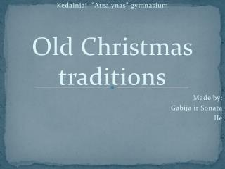 "Kedainiai   "" Atzalynas "" gymnasium Old Christmas traditions Made by: Gabija ir  Sonata IIe"