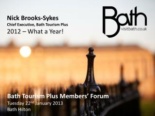 Nick Brooks-Sykes Chief Executive, Bath Tourism Plus 2012 � What a Year!
