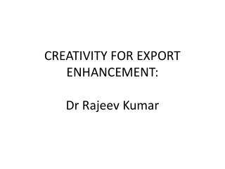 CREATIVITY FOR EXPORT ENHANCEMENT: Dr Rajeev Kumar