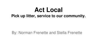 Act Local Pick up litter, service to our community.