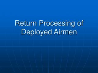 Return Processing of Deployed Airmen