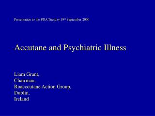Presentation to the FDA Tuesday 19th September 2000     Accutane and Psychiatric Illness    Liam Grant, Chairman, Roaccc