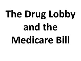 The Drug Lobby  and the  Medicare Bill