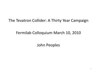 The Tevatron  Collider: A Thirty Year Campaign Fermilab Colloquium March 10, 2010 John Peoples