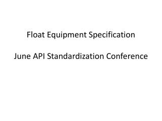 Float  Equipment  Specification June API Standardization Conference