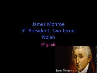 James Monroe 5 th  President;  T wo Terms Nolan