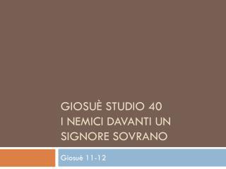 Giosuè Studio 40  I  Nemici davanti un Signore  Sovrano