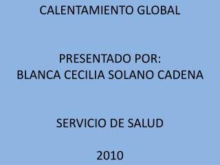 CALENTAMIENTO GLOBAL PRESENTADO POR: BLANCA CECILIA SOLANO CADENA SERVICIO DE SALUD 2010