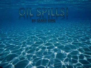 Oil Spills! By: Sarah King