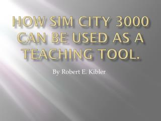 How  Sim  City 3000 can be used as a Teaching Tool.